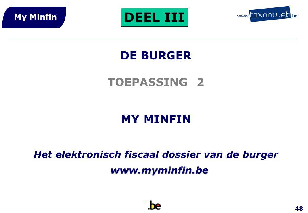 48 DE BURGER TOEPASSING 2 MY MINFIN Het elektronisch fiscaal dossier van de burger www.myminfin.be My Minfin DEEL III