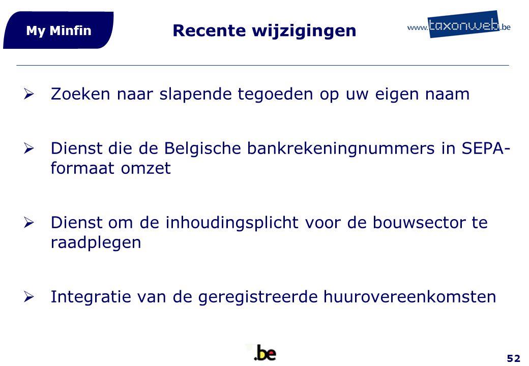 52 My Minfin Recente wijzigingen  Zoeken naar slapende tegoeden op uw eigen naam  Dienst die de Belgische bankrekeningnummers in SEPA- formaat omzet