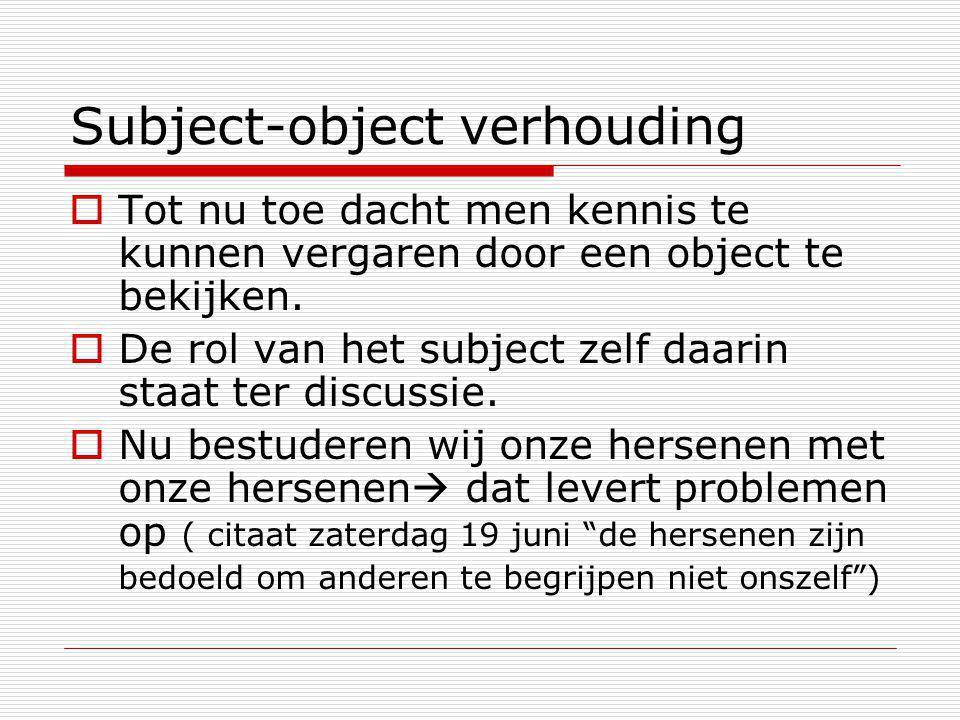 Subject-object verhouding  Tot nu toe dacht men kennis te kunnen vergaren door een object te bekijken.  De rol van het subject zelf daarin staat ter