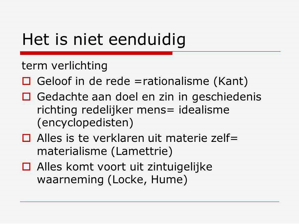 Het is niet eenduidig term verlichting  Geloof in de rede =rationalisme (Kant)  Gedachte aan doel en zin in geschiedenis richting redelijker mens= i