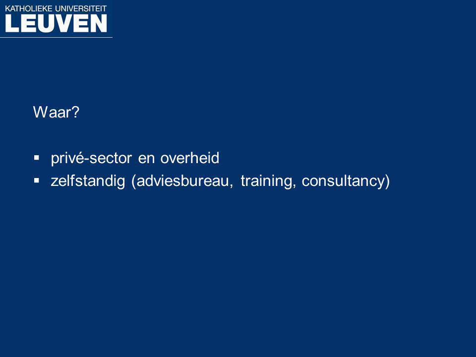 Waar?  privé-sector en overheid  zelfstandig (adviesbureau, training, consultancy)