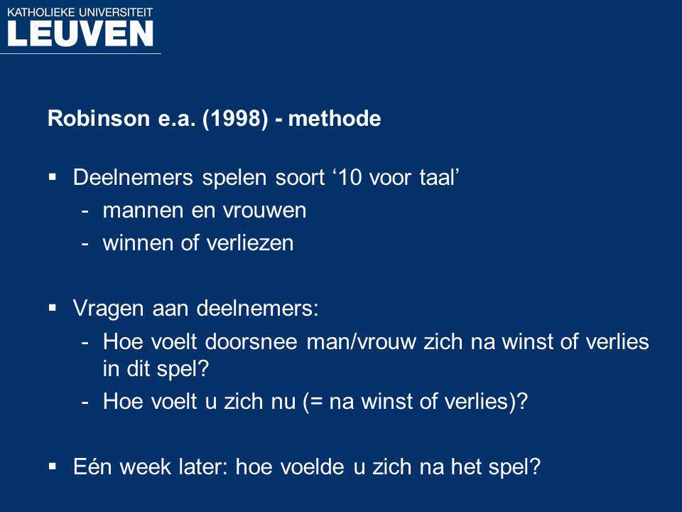 Robinson e.a. (1998) - methode  Deelnemers spelen soort '10 voor taal' mannen en vrouwen winnen of verliezen  Vragen aan deelnemers: Hoe voelt do