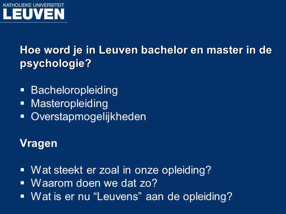 Hoe word je in Leuven bachelor en master in de psychologie?  Bacheloropleiding  Masteropleiding  Overstapmogelijkheden Vragen  Wat steekt er zoal