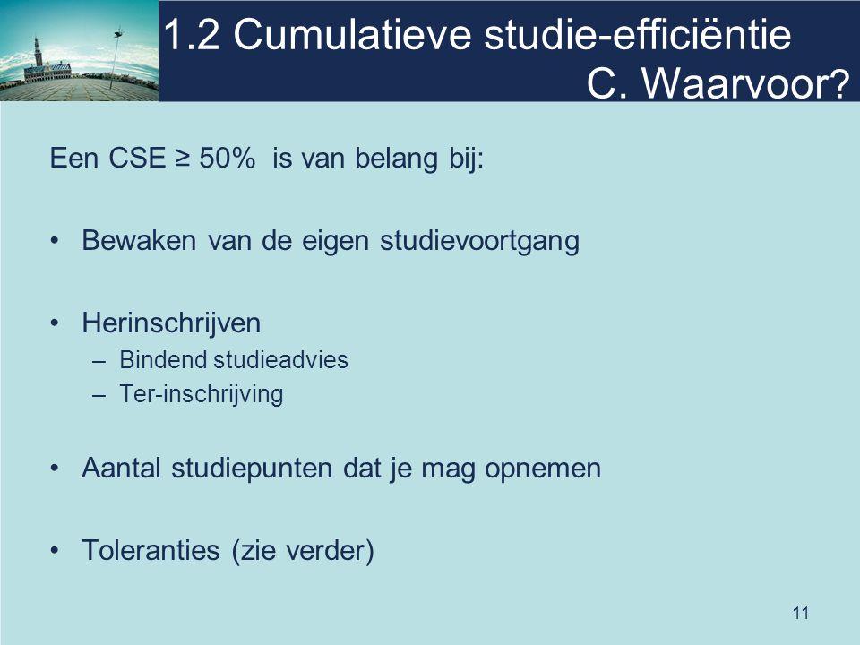 11 1.2 Cumulatieve studie-efficiëntie Een CSE ≥ 50% is van belang bij: Bewaken van de eigen studievoortgang Herinschrijven –Bindend studieadvies –Ter-inschrijving Aantal studiepunten dat je mag opnemen Toleranties (zie verder) C.