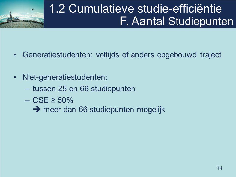 14 1.2 Cumulatieve studie-efficiëntie Generatiestudenten: voltijds of anders opgebouwd traject Niet-generatiestudenten: –tussen 25 en 66 studiepunten –CSE ≥ 50%  meer dan 66 studiepunten mogelijk F.