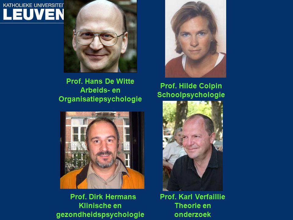 Prof. Hans De Witte Arbeids- en Organisatiepsychologie Prof. Hilde Colpin Schoolpsychologie Prof. Dirk Hermans Klinische en gezondheidspsychologie Pro