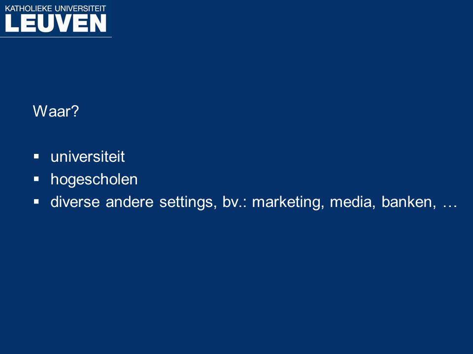 Waar?  universiteit  hogescholen  diverse andere settings, bv.: marketing, media, banken, …