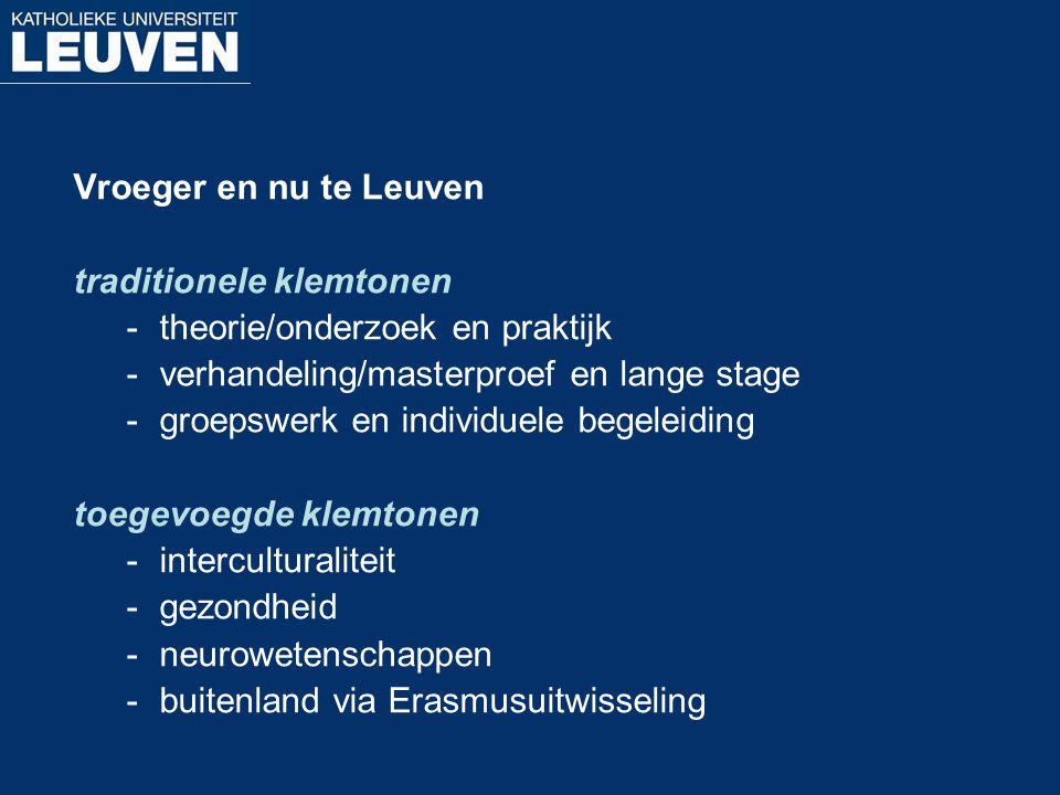 Vroeger en nu te Leuven traditionele klemtonen -theorie/onderzoek en praktijk -verhandeling/masterproef en lange stage -groepswerk en individuele bege