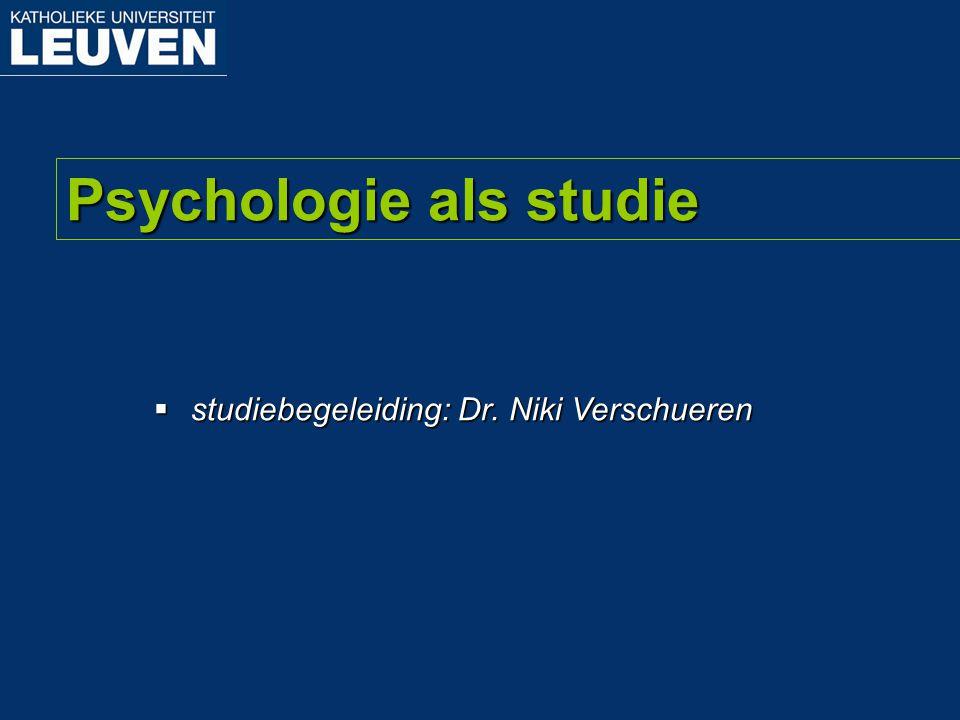 Psychologie als studie  studiebegeleiding: Dr. Niki Verschueren