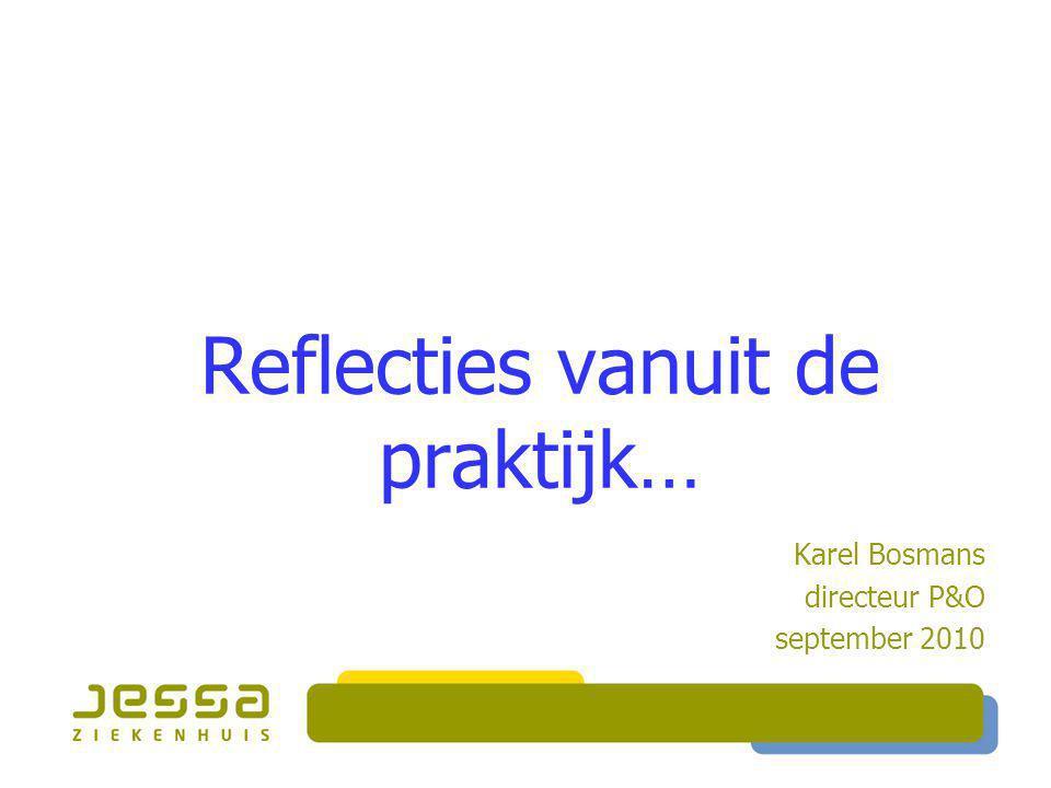 Reflecties vanuit de praktijk… Karel Bosmans directeur P&O september 2010
