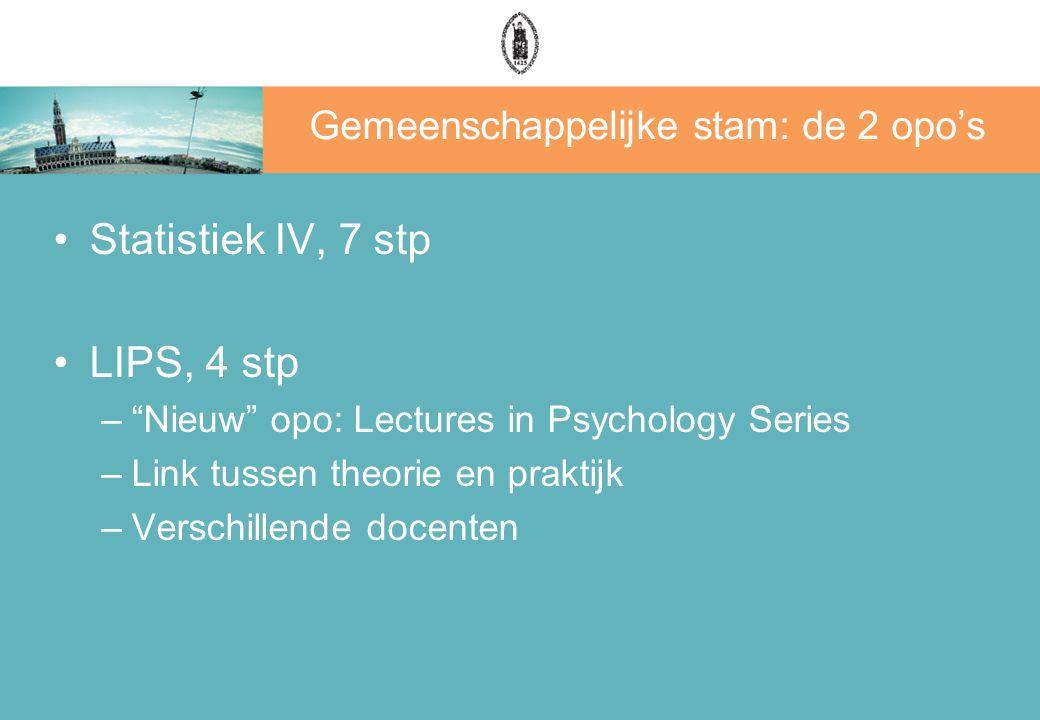 Gemeenschappelijke stam: de 2 opo's Statistiek IV, 7 stp LIPS, 4 stp – Nieuw opo: Lectures in Psychology Series –Link tussen theorie en praktijk –Verschillende docenten