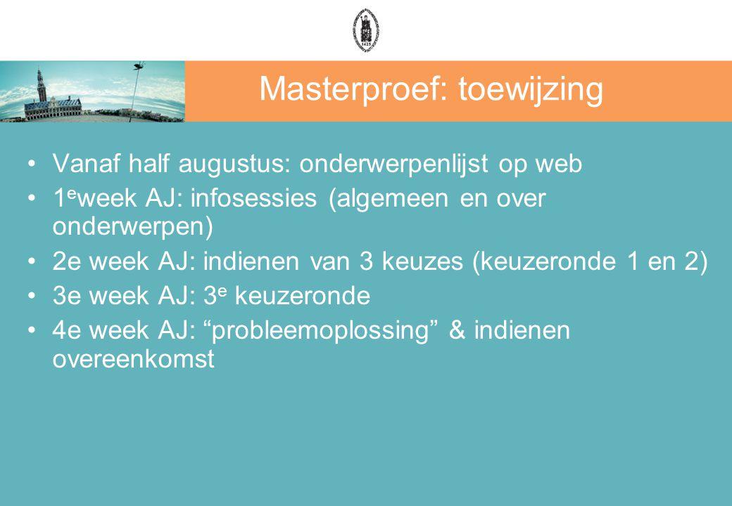 Masterproef: toewijzing Vanaf half augustus: onderwerpenlijst op web 1 e week AJ: infosessies (algemeen en over onderwerpen) 2e week AJ: indienen van 3 keuzes (keuzeronde 1 en 2) 3e week AJ: 3 e keuzeronde 4e week AJ: probleemoplossing & indienen overeenkomst