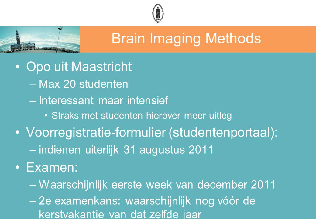 Brain Imaging Methods Opo uit Maastricht –Max 20 studenten –Interessant maar intensief Straks met studenten hierover meer uitleg Voorregistratie-formulier (studentenportaal): –indienen uiterlijk 31 augustus 2011 Examen: –Waarschijnlijk eerste week van december 2011 –2e examenkans: waarschijnlijk nog vóór de kerstvakantie van dat zelfde jaar