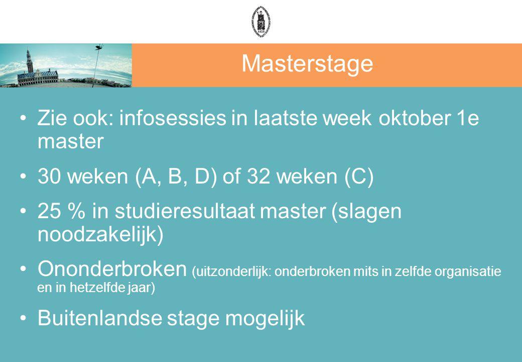 Masterstage Zie ook: infosessies in laatste week oktober 1e master 30 weken (A, B, D) of 32 weken (C) 25 % in studieresultaat master (slagen noodzakelijk) Ononderbroken (uitzonderlijk: onderbroken mits in zelfde organisatie en in hetzelfde jaar) Buitenlandse stage mogelijk