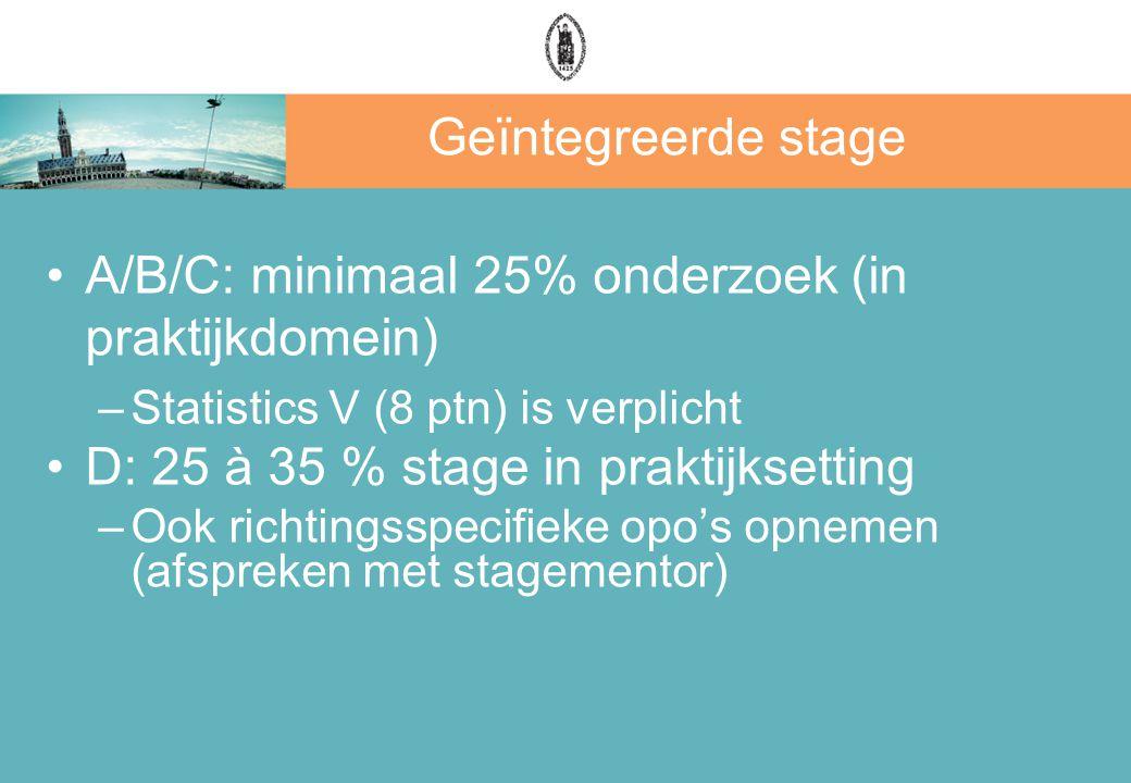 Geïntegreerde stage A/B/C: minimaal 25% onderzoek (in praktijkdomein) –Statistics V (8 ptn) is verplicht D: 25 à 35 % stage in praktijksetting –Ook ri