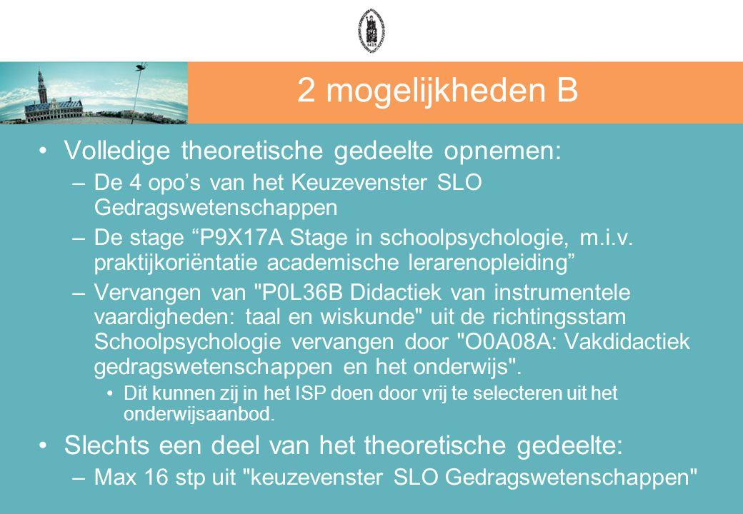 2 mogelijkheden B Volledige theoretische gedeelte opnemen: –De 4 opo's van het Keuzevenster SLO Gedragswetenschappen –De stage P9X17A Stage in schoolpsychologie, m.i.v.