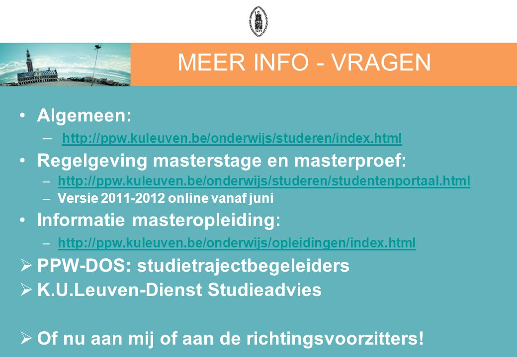 MEER INFO - VRAGEN Algemeen: – http://ppw.kuleuven.be/onderwijs/studeren/index.html http://ppw.kuleuven.be/onderwijs/studeren/index.html Regelgeving masterstage en masterproef: –http://ppw.kuleuven.be/onderwijs/studeren/studentenportaal.htmlhttp://ppw.kuleuven.be/onderwijs/studeren/studentenportaal.html –Versie 2011-2012 online vanaf juni Informatie masteropleiding: –http://ppw.kuleuven.be/onderwijs/opleidingen/index.htmlhttp://ppw.kuleuven.be/onderwijs/opleidingen/index.html  PPW-DOS: studietrajectbegeleiders  K.U.Leuven-Dienst Studieadvies  Of nu aan mij of aan de richtingsvoorzitters!