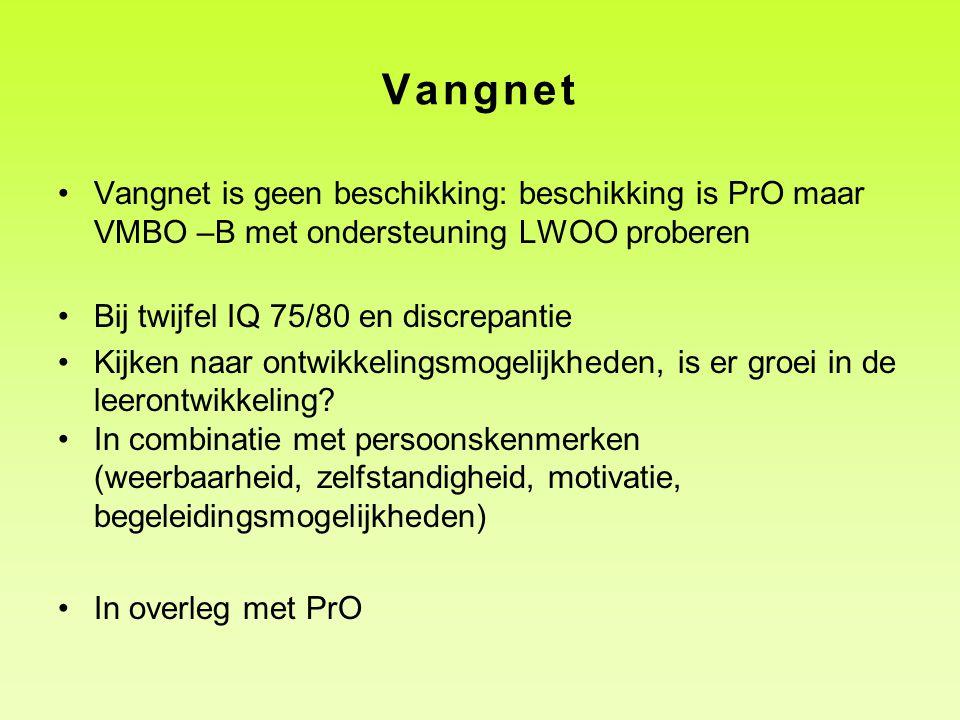 Vangnet Vangnet is geen beschikking: beschikking is PrO maar VMBO –B met ondersteuning LWOO proberen Bij twijfel IQ 75/80 en discrepantie Kijken naar ontwikkelingsmogelijkheden, is er groei in de leerontwikkeling.