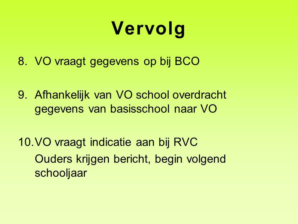 Vervolg 8.VO vraagt gegevens op bij BCO 9.Afhankelijk van VO school overdracht gegevens van basisschool naar VO 10.VO vraagt indicatie aan bij RVC Ouders krijgen bericht, begin volgend schooljaar