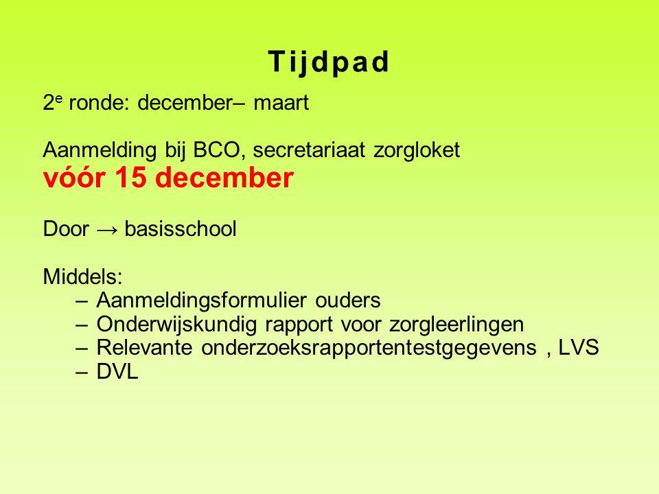 Tijdpad 2 e ronde: december– maart Aanmelding bij BCO, secretariaat zorgloket vóór 15 december Door → basisschool Middels: –Aanmeldingsformulier ouder