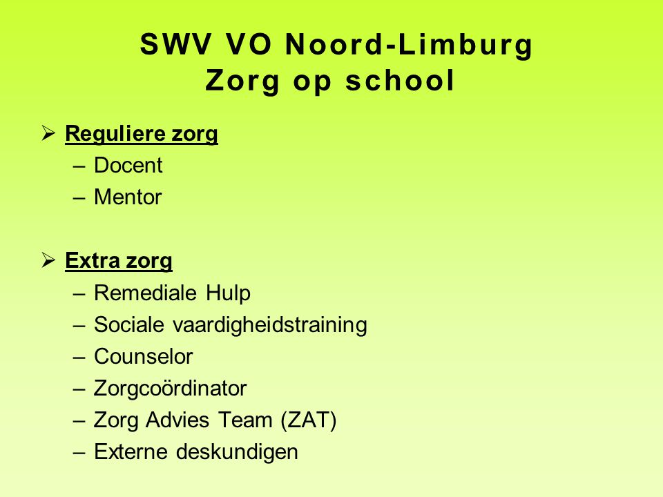 SWV VO Noord-Limburg Zorg op school  Reguliere zorg –Docent –Mentor  Extra zorg –Remediale Hulp –Sociale vaardigheidstraining –Counselor –Zorgcoördi