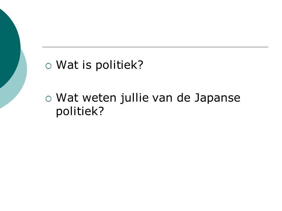  Wat is politiek?  Wat weten jullie van de Japanse politiek?