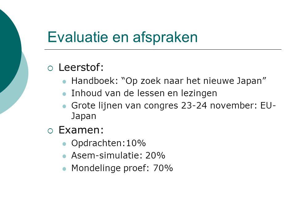 Evaluatie en afspraken  Leerstof: Handboek: Op zoek naar het nieuwe Japan Inhoud van de lessen en lezingen Grote lijnen van congres 23-24 november: EU- Japan  Examen: Opdrachten:10% Asem-simulatie: 20% Mondelinge proef: 70%