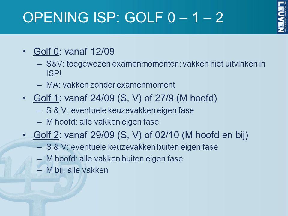 OPENING ISP: GOLF 0 – 1 – 2 Golf 0: vanaf 12/09 –S&V: toegewezen examenmomenten: vakken niet uitvinken in ISP! –MA: vakken zonder examenmoment Golf 1: