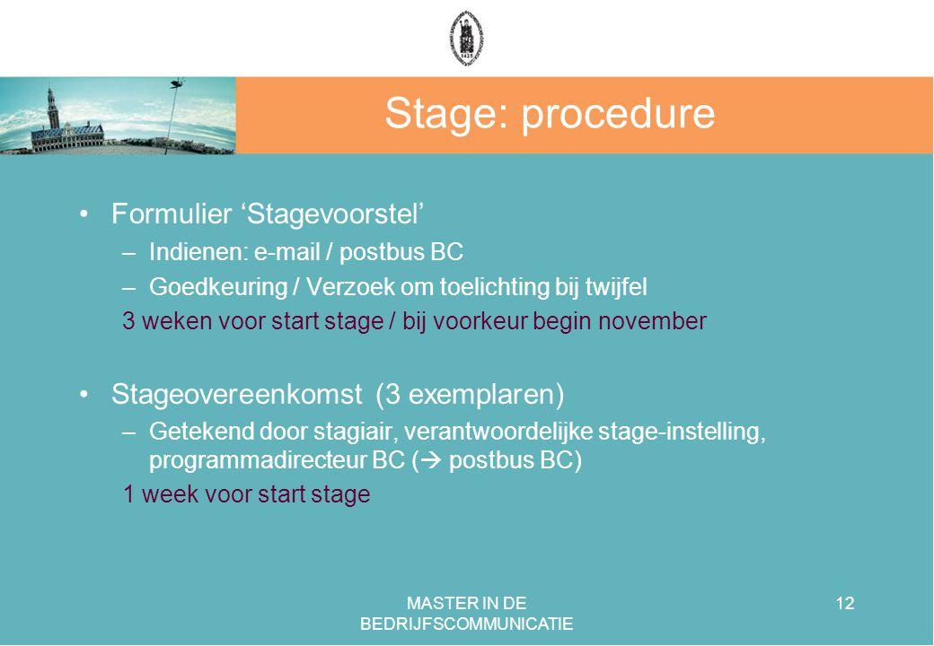 MASTER IN DE BEDRIJFSCOMMUNICATIE 12 Stage: procedure Formulier 'Stagevoorstel' –Indienen: e-mail / postbus BC –Goedkeuring / Verzoek om toelichting bij twijfel 3 weken voor start stage / bij voorkeur begin november Stageovereenkomst (3 exemplaren) –Getekend door stagiair, verantwoordelijke stage-instelling, programmadirecteur BC (  postbus BC) 1 week voor start stage
