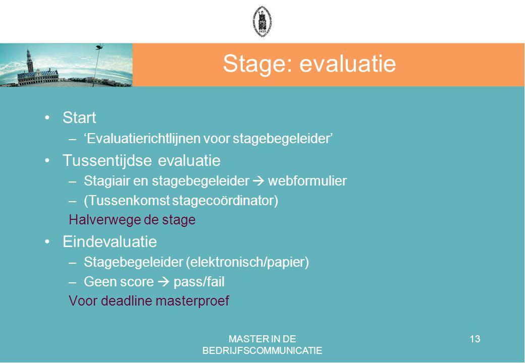 MASTER IN DE BEDRIJFSCOMMUNICATIE 13 Stage: evaluatie Start –'Evaluatierichtlijnen voor stagebegeleider' Tussentijdse evaluatie –Stagiair en stagebegeleider  webformulier –(Tussenkomst stagecoördinator) Halverwege de stage Eindevaluatie –Stagebegeleider (elektronisch/papier) –Geen score  pass/fail Voor deadline masterproef