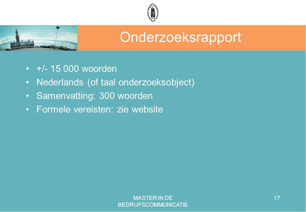 MASTER IN DE BEDRIJFSCOMMUNICATIE 17 Onderzoeksrapport +/- 15 000 woorden Nederlands (of taal onderzoeksobject) Samenvatting: 300 woorden Formele vereisten: zie website
