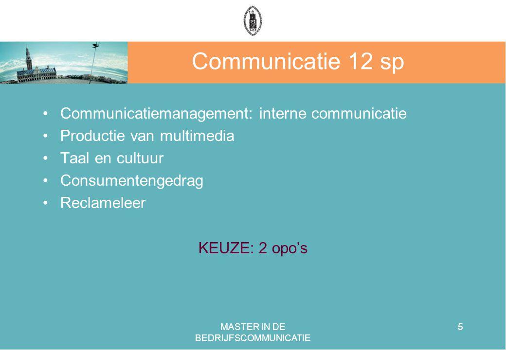 MASTER IN DE BEDRIJFSCOMMUNICATIE 5 Communicatie 12 sp Communicatiemanagement: interne communicatie Productie van multimedia Taal en cultuur Consumentengedrag Reclameleer KEUZE: 2 opo's