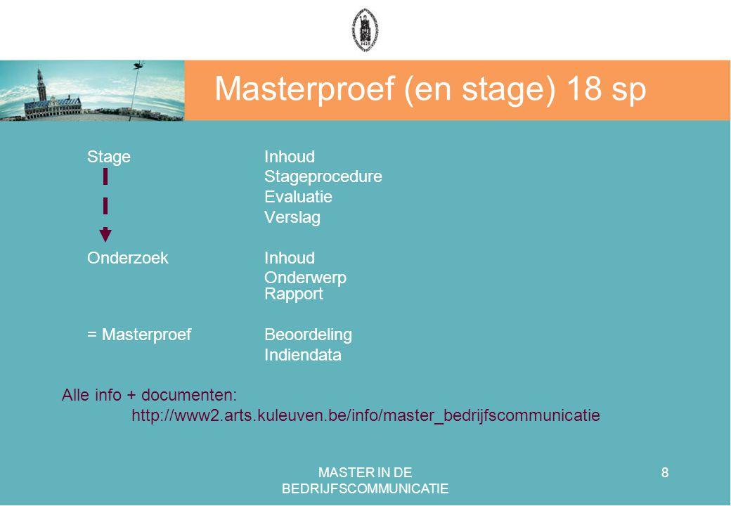 MASTER IN DE BEDRIJFSCOMMUNICATIE 8 Masterproef (en stage) 18 sp Stage Inhoud Stageprocedure Evaluatie Verslag OnderzoekInhoud Onderwerp Rapport = MasterproefBeoordeling Indiendata Alle info + documenten: http://www2.arts.kuleuven.be/info/master_bedrijfscommunicatie