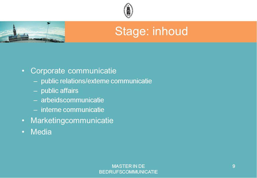MASTER IN DE BEDRIJFSCOMMUNICATIE 9 Stage: inhoud Corporate communicatie –public relations/externe communicatie –public affairs –arbeidscommunicatie –interne communicatie Marketingcommunicatie Media