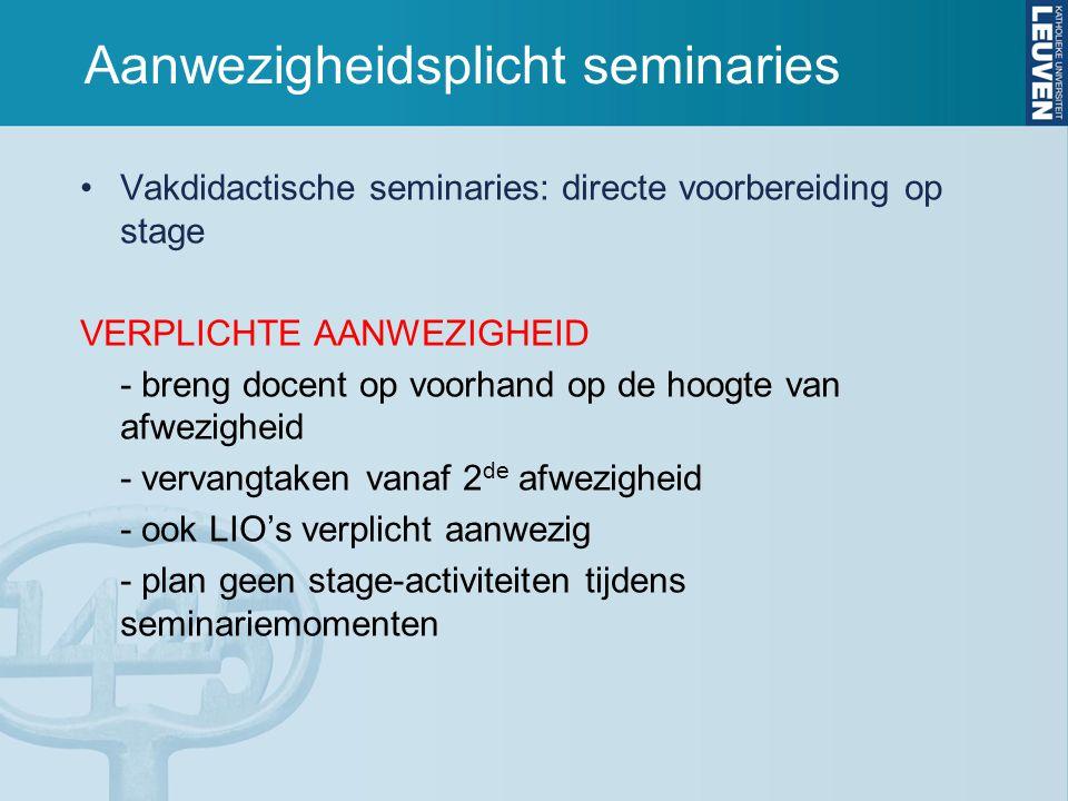 Aanwezigheidsplicht seminaries Vakdidactische seminaries: directe voorbereiding op stage VERPLICHTE AANWEZIGHEID - breng docent op voorhand op de hoogte van afwezigheid - vervangtaken vanaf 2 de afwezigheid - ook LIO's verplicht aanwezig - plan geen stage-activiteiten tijdens seminariemomenten