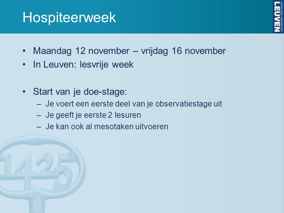 Hospiteerweek Maandag 12 november – vrijdag 16 november In Leuven: lesvrije week Start van je doe-stage: –Je voert een eerste deel van je observatiestage uit –Je geeft je eerste 2 lesuren –Je kan ook al mesotaken uitvoeren