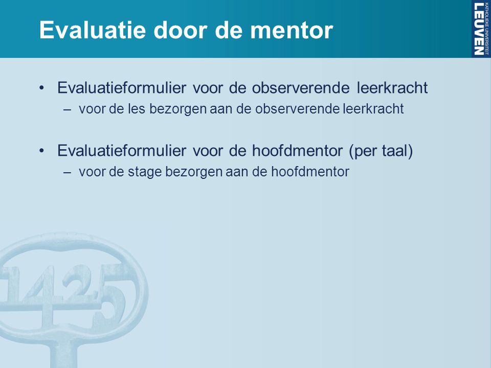 Evaluatie door de mentor Evaluatieformulier voor de observerende leerkracht –voor de les bezorgen aan de observerende leerkracht Evaluatieformulier voor de hoofdmentor (per taal) –voor de stage bezorgen aan de hoofdmentor