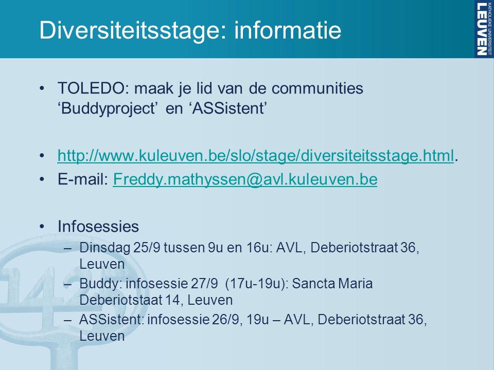 Diversiteitsstage: informatie TOLEDO: maak je lid van de communities 'Buddyproject' en 'ASSistent' http://www.kuleuven.be/slo/stage/diversiteitsstage.html.http://www.kuleuven.be/slo/stage/diversiteitsstage.html E-mail: Freddy.mathyssen@avl.kuleuven.beFreddy.mathyssen@avl.kuleuven.be Infosessies –Dinsdag 25/9 tussen 9u en 16u: AVL, Deberiotstraat 36, Leuven –Buddy: infosessie 27/9 (17u-19u): Sancta Maria Deberiotstaat 14, Leuven –ASSistent: infosessie 26/9, 19u – AVL, Deberiotstraat 36, Leuven