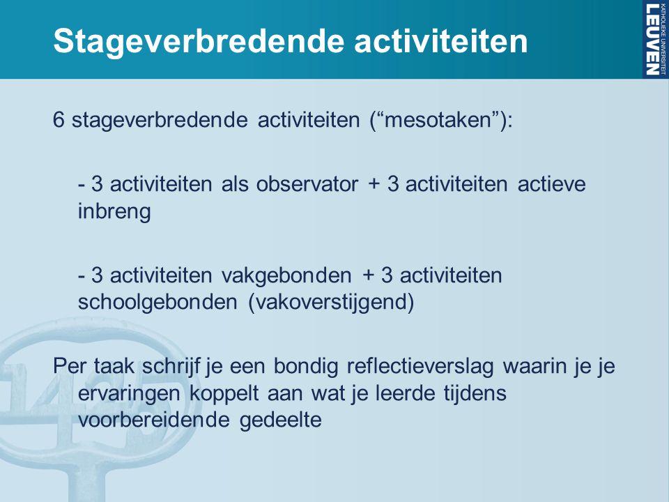 Stageverbredende activiteiten 6 stageverbredende activiteiten ( mesotaken ): - 3 activiteiten als observator + 3 activiteiten actieve inbreng - 3 activiteiten vakgebonden + 3 activiteiten schoolgebonden (vakoverstijgend) Per taak schrijf je een bondig reflectieverslag waarin je je ervaringen koppelt aan wat je leerde tijdens voorbereidende gedeelte