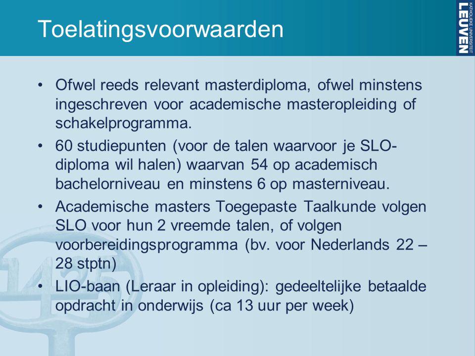 Toelatingsvoorwaarden Als je twijfelt, of als je vragen hebt over toelatingsvoorwaarden en het programma dat je moet volgen, neem dan contact op met: –programmadirecteur SLO Letteren: Kris Van den Branden(kris.vandenbranden@arts.kuleuven.be) -- voor dringende vragen: dinsdag 29/9 LETT 01.