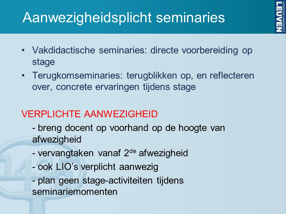 Aanwezigheidsplicht seminaries Vakdidactische seminaries: directe voorbereiding op stage Terugkomseminaries: terugblikken op, en reflecteren over, concrete ervaringen tijdens stage VERPLICHTE AANWEZIGHEID - breng docent op voorhand op de hoogte van afwezigheid - vervangtaken vanaf 2 de afwezigheid - ook LIO's verplicht aanwezig - plan geen stage-activiteiten tijdens seminariemomenten