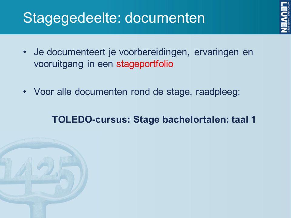 Stagegedeelte: documenten Je documenteert je voorbereidingen, ervaringen en vooruitgang in een stageportfolio Voor alle documenten rond de stage, raadpleeg: TOLEDO-cursus: Stage bachelortalen: taal 1