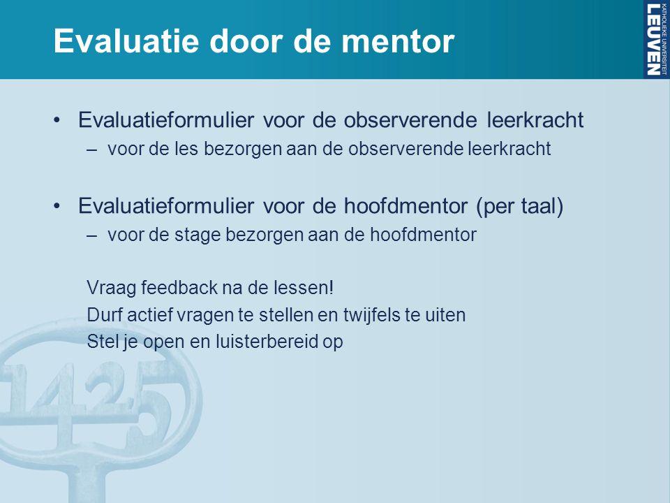 Evaluatie door de mentor Evaluatieformulier voor de observerende leerkracht –voor de les bezorgen aan de observerende leerkracht Evaluatieformulier voor de hoofdmentor (per taal) –voor de stage bezorgen aan de hoofdmentor Vraag feedback na de lessen.