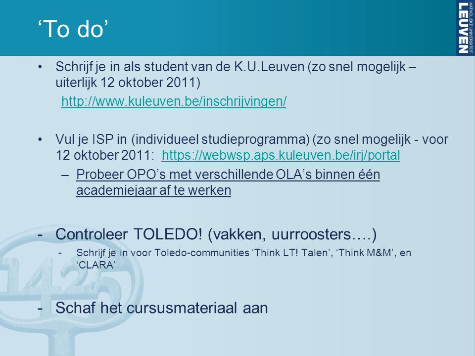 'To do' Schrijf je in als student van de K.U.Leuven (zo snel mogelijk – uiterlijk 12 oktober 2011) http://www.kuleuven.be/inschrijvingen/ Vul je ISP in (individueel studieprogramma) (zo snel mogelijk - voor 12 oktober 2011: https://webwsp.aps.kuleuven.be/irj/portalhttps://webwsp.aps.kuleuven.be/irj/portal –Probeer OPO's met verschillende OLA's binnen één academiejaar af te werken -Controleer TOLEDO.