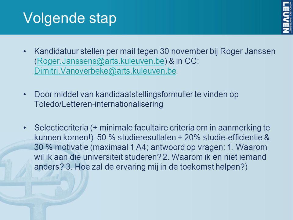 Volgende stap Kandidatuur stellen per mail tegen 30 november bij Roger Janssen (Roger.Janssens@arts.kuleuven.be) & in CC: Dimitri.Vanoverbeke@arts.kuleuven.beRoger.Janssens@arts.kuleuven.be Dimitri.Vanoverbeke@arts.kuleuven.be Door middel van kandidaatstellingsformulier te vinden op Toledo/Letteren-internationalisering Selectiecriteria (+ minimale facultaire criteria om in aanmerking te kunnen komen!): 50 % studieresultaten + 20% studie-efficientie & 30 % motivatie (maximaal 1 A4; antwoord op vragen: 1.