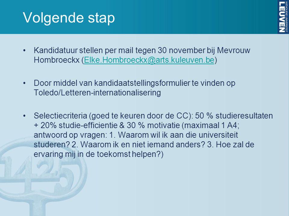 Volgende stap Kandidatuur stellen per mail tegen 30 november bij Mevrouw Hombroeckx (Elke.Hombroeckx@arts.kuleuven.be)Elke.Hombroeckx@arts.kuleuven.be Door middel van kandidaatstellingsformulier te vinden op Toledo/Letteren-internationalisering Selectiecriteria (goed te keuren door de CC): 50 % studieresultaten + 20% studie-efficientie & 30 % motivatie (maximaal 1 A4; antwoord op vragen: 1.