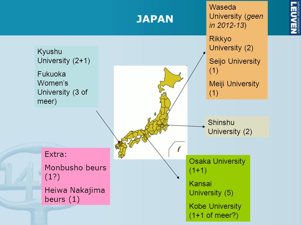 Kyushu University (2+1) Fukuoka Women's University (3 of meer) Osaka University (1+1) Kansai University (5) Kobe University (1+1 of meer ) Shinshu University (2) Waseda University (geen in 2012-13) Rikkyo University (2) Seijo University (1) Meiji University (1) Extra: Monbusho beurs (1 ) Heiwa Nakajima beurs (1) JAPAN