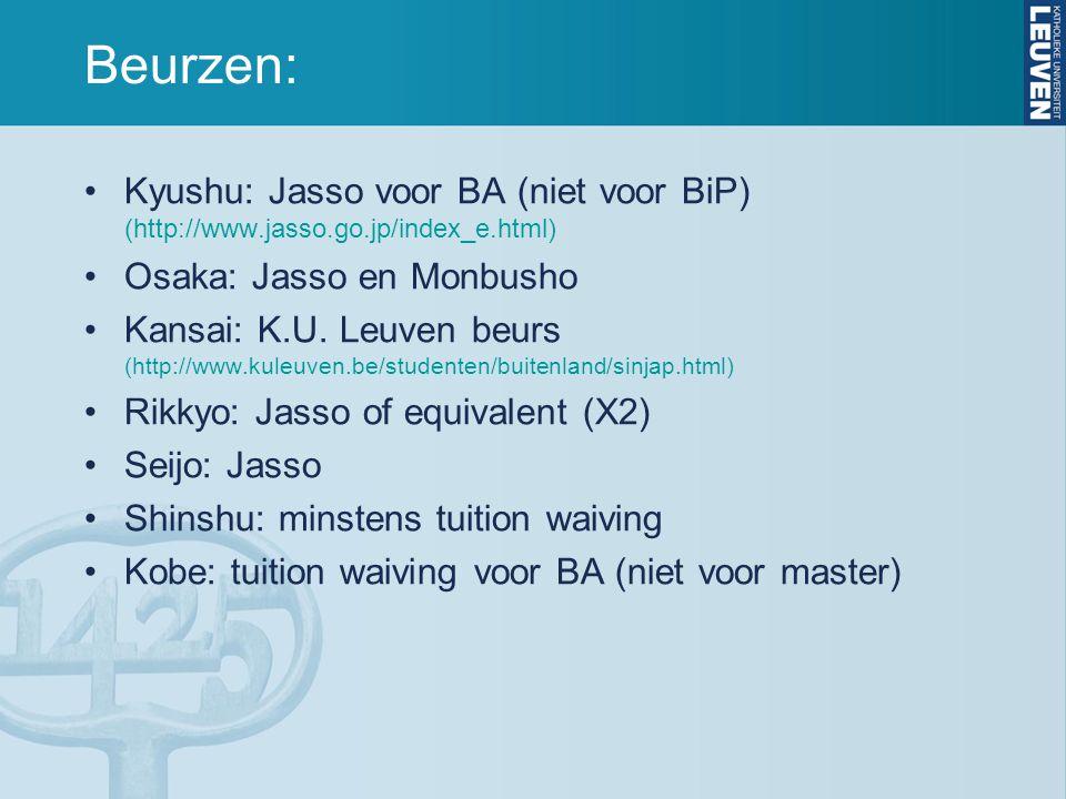 Beurzen: Kyushu: Jasso voor BA (niet voor BiP) (http://www.jasso.go.jp/index_e.html) Osaka: Jasso en Monbusho Kansai: K.U. Leuven beurs (http://www.ku
