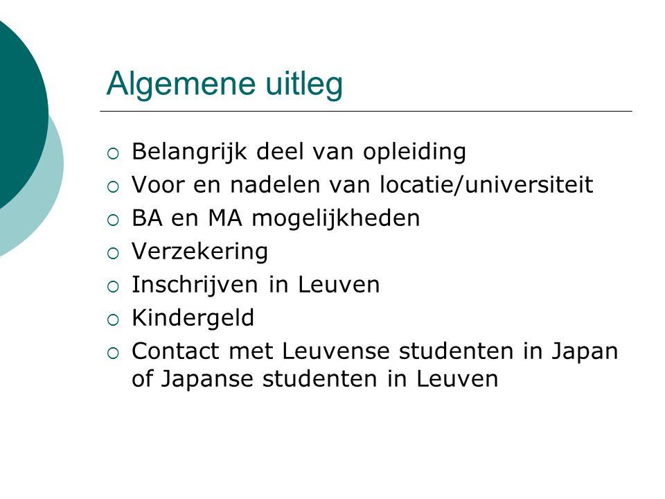 Algemene uitleg  Belangrijk deel van opleiding  Voor en nadelen van locatie/universiteit  BA en MA mogelijkheden  Verzekering  Inschrijven in Leuven  Kindergeld  Contact met Leuvense studenten in Japan of Japanse studenten in Leuven