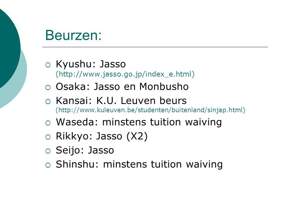 Beurzen:  Kyushu: Jasso (http://www.jasso.go.jp/index_e.html)  Osaka: Jasso en Monbusho  Kansai: K.U. Leuven beurs (http://www.kuleuven.be/studente